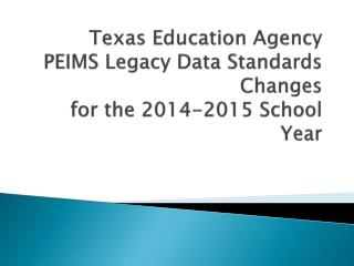 Texas Education Agency PEIMS Legacy Data Standards Changes  for the 2014-2015 School Year