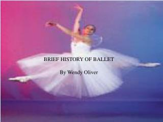 BRIEF HISTORY OF BALLET By Wendy Oliver