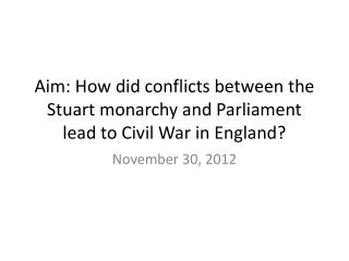 Aim: How did conflicts between the Stuart monarchy and Parliament lead to Civil War in England?