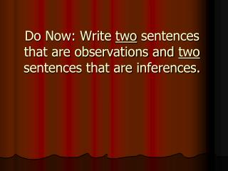 Do Now: Write  two  sentences that are observations and  two  sentences that are inferences.
