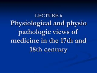 LECTURE 6 Physiological and physio pathologic views of medicine in the 17th and 18th century