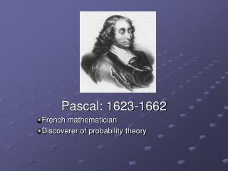 Pascal: 1623-1662 French mathematician Discoverer of probability theory