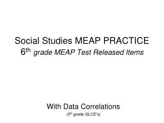 Social Studies MEAP PRACTICE 6 th grade MEAP Test Released Items