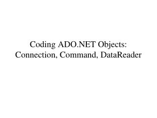 Coding  ADO.NET  Objects: Connection, Command, DataReader
