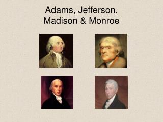 Adams, Jefferson,  Madison & Monroe