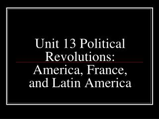 Unit 13 Political Revolutions: America, France, and Latin America