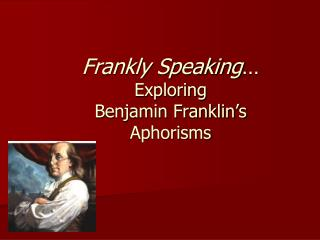 Frankly Speaking … Exploring  Benjamin Franklin's  Aphorisms