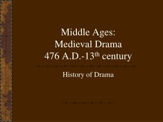 Middle Ages: Medieval Drama 476 A.D.-13 th  century