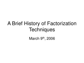 A Brief History of Factorization Techniques