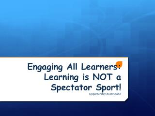Engaging All Learners:  Learning is NOT a Spectator Sport!