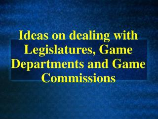 Ideas on dealing with Legislatures, Game Departments and Game Commissions