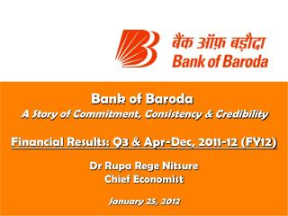 Bank of Baroda  A Story of Commitment, Consistency  Credibility  Financial Results: Q3  Apr-Dec, 2011-12 FY12  Dr Rupa R