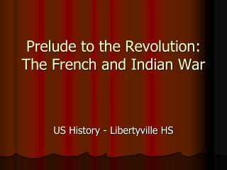 Prelude to the Revolution:  The French and Indian War
