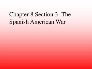 Chapter 8 Section 3- The Spanish American War