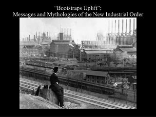 """Bootstraps Uplift"": Messages and Mythologies of the New Industrial Order"