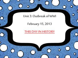 Unit 3: Outbreak of WWI February 15, 2013 THIS DAY IN HISTORY