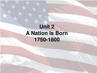 Unit 2 A Nation Is Born 1750-1800