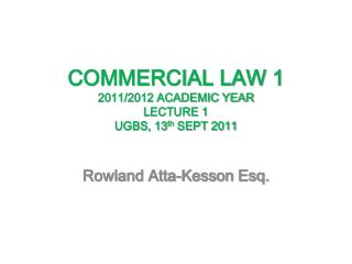COMMERCIAL LAW 1 2011/2012 ACADEMIC YEAR  LECTURE 1 UGBS, 13 th  SEPT 2011