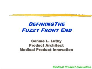 D EFINING T HE F UZZY  F RONT  E ND Connie L. Luthy Product Architect Medical Product Innovation