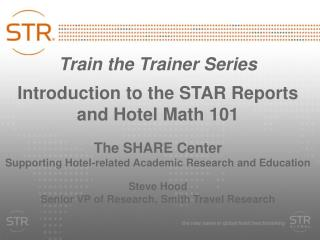 Train the Trainer Series Introduction to the STAR Reports and Hotel Math 101
