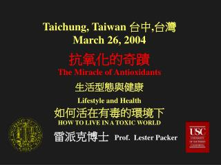 Taichung, Taiwan  台中,台灣 March 26, 2004 抗氧化的奇蹟 The Miracle of Antioxidants 生活型態與健康 Lifestyle and Health 如何活在有毒的環境下 HOW TO