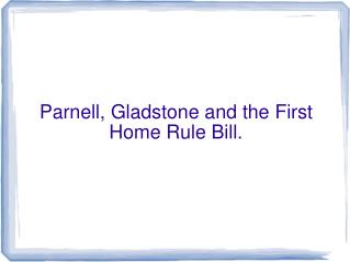 Parnell, Gladstone and the First Home Rule Bill.