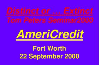 Distinct or … Extinct Tom Peters Seminar2000 AmeriCredit Fort Worth 22 September 2000