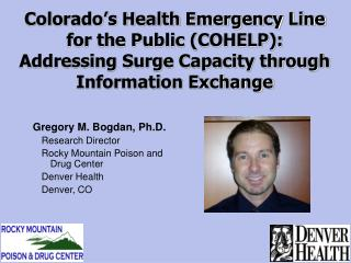 Gregory M. Bogdan, Ph.D.  Research Director Rocky Mountain Poison and Drug Center Denver Health