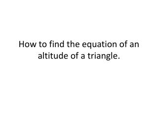 How to find the equation of an altitude of a triangle.