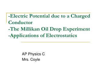 -Electric Potential due to a Charged Conductor -The Millikan Oil Drop Experiment -Applications of Electrostatics