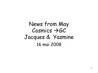 News from May  Cosmics  GC Jacques &  Yasmine