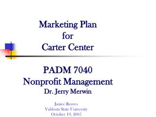 Marketing Plan for  Carter Center PADM 7040 Nonprofit Management Dr. Jerry Merwin
