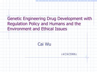 Genetic Engineering Drug Development with Regulation Policy and Humans and the Environment and  Ethical Issues
