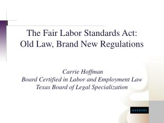 The Fair Labor Standards Act: Old Law, Brand New Regulations  Carrie Hoffman  Board Certified in Labor and Employment La