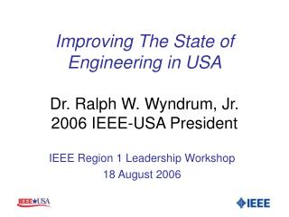 Improving The State of Engineering in USA Dr. Ralph W. Wyndrum, Jr. 2006 IEEE-USA President