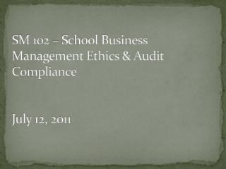 SM 102 – School Business Management Ethics & Audit Compliance July 12, 2011