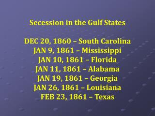 Secession in the Gulf States DEC 20, 1860 – South Carolina JAN 9, 1861 – Mississippi