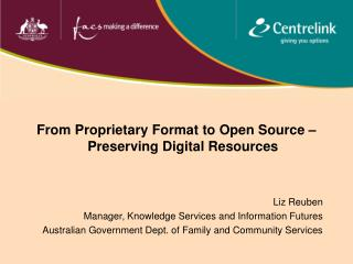 From Proprietary Format to Open Source – Preserving Digital Resources Liz Reuben