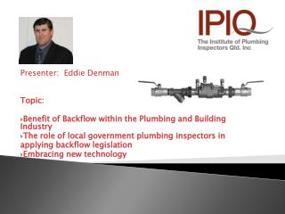 Presenter:  Eddie Denman Topic:  Benefit of Backflow within the Plumbing and Building Industry