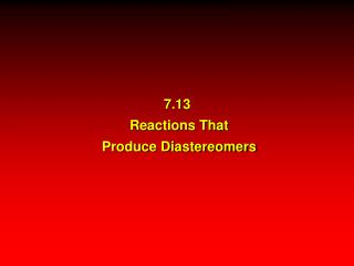 7.13   Reactions That  Produce Diastereomers