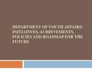 Department of youth affairs: Initiatives, Achievements, Policies and Roadmap for the future