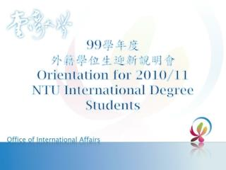 99 學年度 外籍學位生迎新說明會 Orientation for 2010/11 NTU International Degree Students