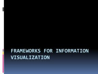 Frameworks for Information Visualization