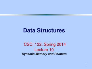 Data Structures CSCI 132, Spring 2014 Lecture 10 Dynamic Memory and Pointers