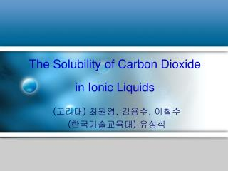 The Solubility of Carbon Dioxide  in Ionic Liquids
