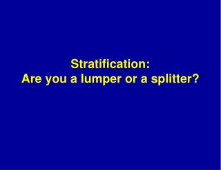Stratification:   Are you a lumper or a splitter?