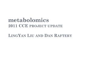 metabolomics 2011 CCE project update LingYan Liu and Dan Raftery