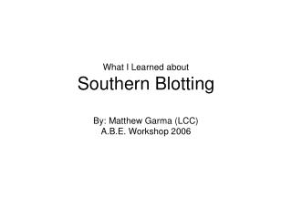 What I Learned about Southern Blotting By: Matthew Garma (LCC) A.B.E. Workshop 2006