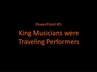 PowerPoint #3: King  Musicians were Traveling Performers