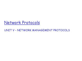 Network Protocols UNIT V – NETWORK MANAGEMENT PROTOCOLS